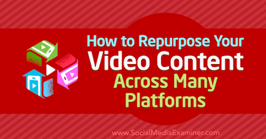 How to Repurpose Your Video Content Across Many Platforms : Social Media Examiner