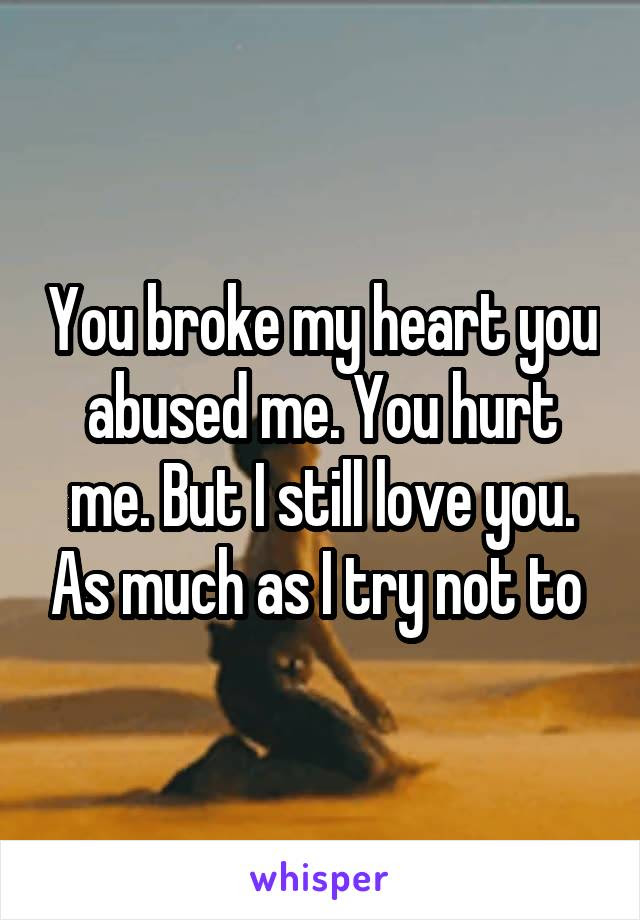 You Broke My Heart You Abused Me You Hurt Me But I Still Love You As