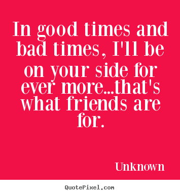Friendship Quotes In Good Times And Bad Times Ill Be On Your Side