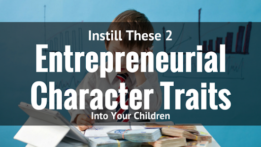 Instill These 2 Entrepreneurial Character Traits into Your Children: Part Two | Mikus Kins