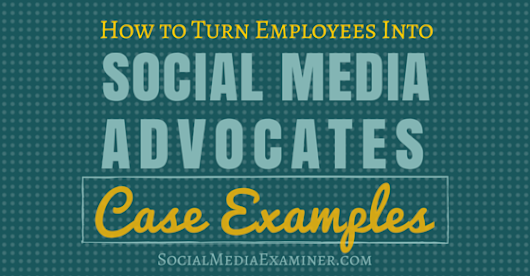 How to Turn Employees Into Social Media Advocates: Case Examples : Social Media Examiner