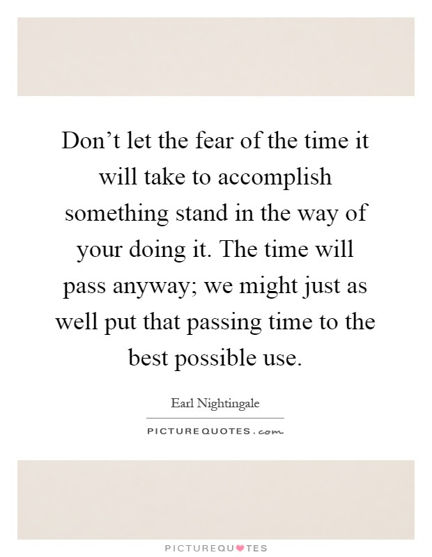 Dont Let The Fear Of The Time It Will Take To Accomplish
