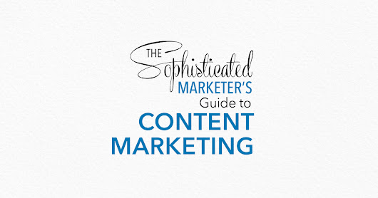 Introducing The Sophisticated Marketer's Guide to Content Marketing [eBook]