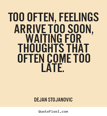 Dejan Stojanovic Image Sayings Too Often Feelings Arrive Too Soon