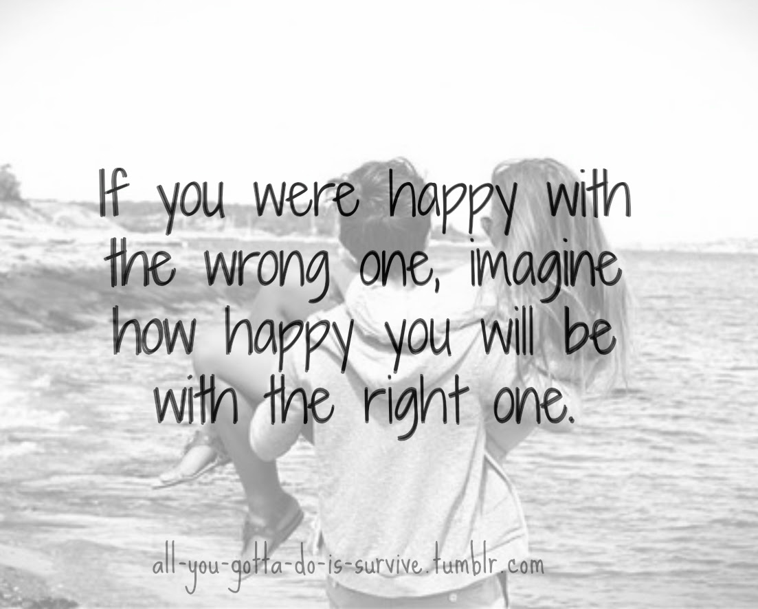 If You Were Happy With The Wrong One Imagine How Happy You Will Be