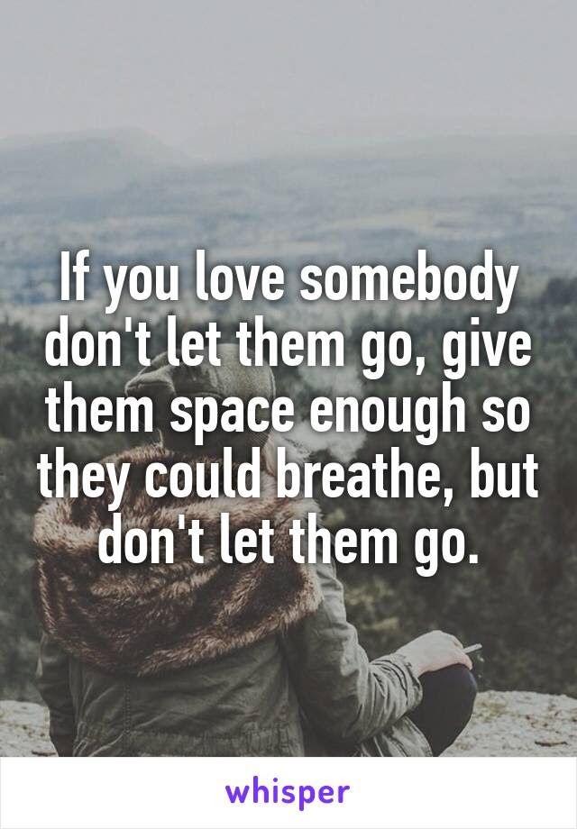 If You Love Somebody Dont Let Them Go Give Them Space Enough So