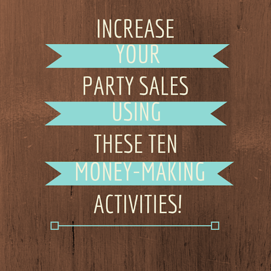 Increase Your Party Sales Using These 10 Money-Making Activities!