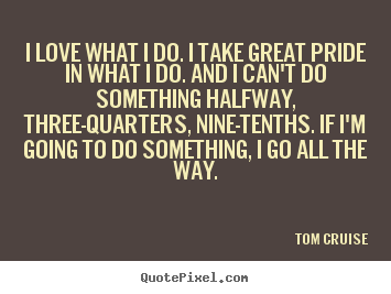 Tom Cruise Photo Quote I Love What I Do I Take Great Pride In