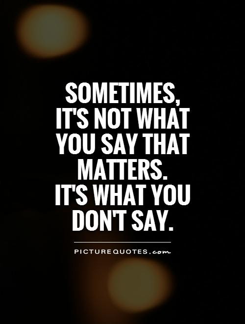 Sometimes Its Not What You Say That Matters Its What You
