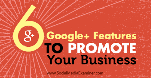 6 Google+ Features to Promote Your Business