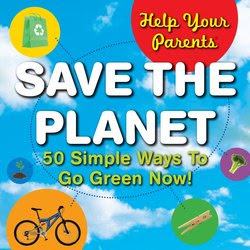 Help Your Parents Save The Planet: 50 Simple Ways To Go Green