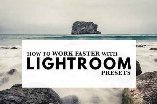 How To Work Faster With Lightroom Presets | The Creative Photographer
