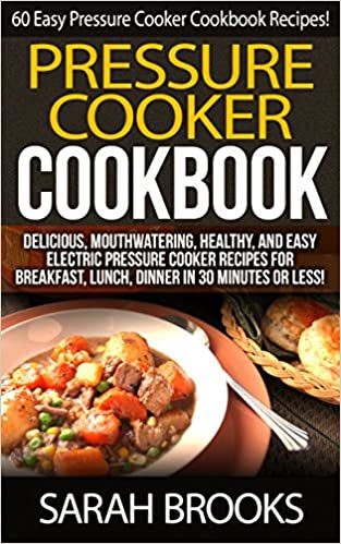 Pressure Cooker Cookbook: 60 Easy Pressure Cooker Cookbook Recipes! - Delicious, Mouthwatering, Healthy, And Easy Electric Pressure Cooker Recipes For ... Cheap, Freezer Dinners, Family Meals)