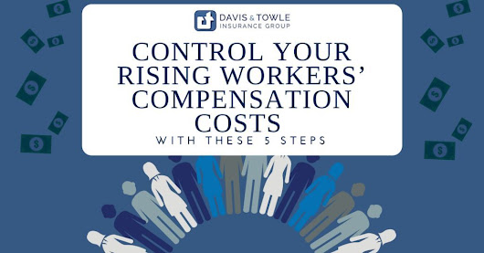 Control rising workers' compensation costs with these 5 steps - Davis & Towle Insurance Group