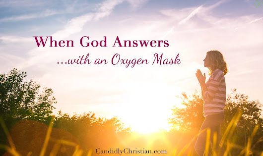 Unanswered Prayers: When God Answers with an Oxygen Mask