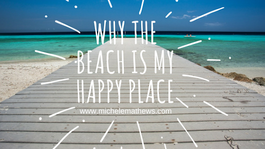 Why the Beach Is My Happy Place - Michele L. Mathews