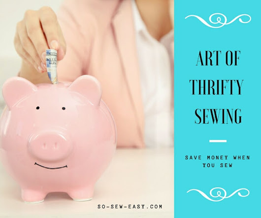 The Art of Thrifty Sewing: How to Save Money When You Sew - So Sew Easy