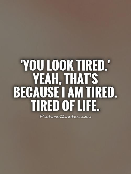 Quotes About I Tired 588 Quotes