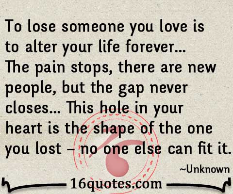 Losing Someone You Love Is To Alter Your Life Forever Lost Love Quote