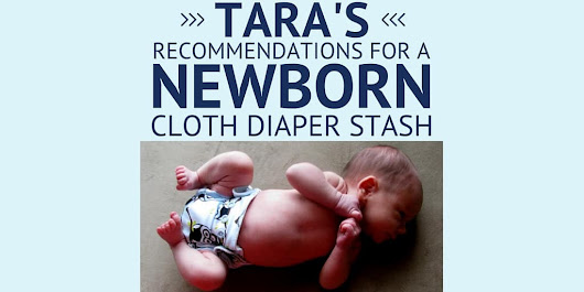 Tara's Recommendations For A Newborn Cloth Diaper Stash