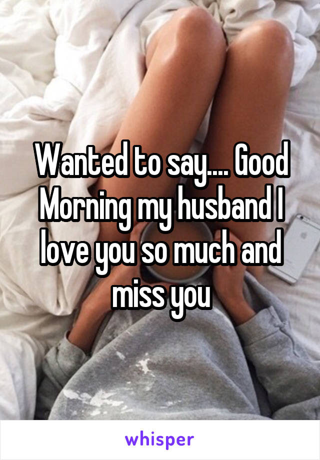 Wanted To Say Good Morning My Husband I Love You So Much And