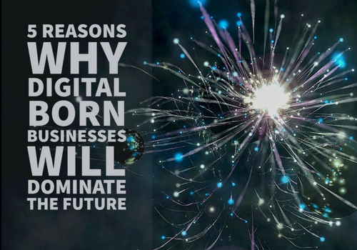 5 Reasons Why Digital Born Businesses Will Dominate the Future