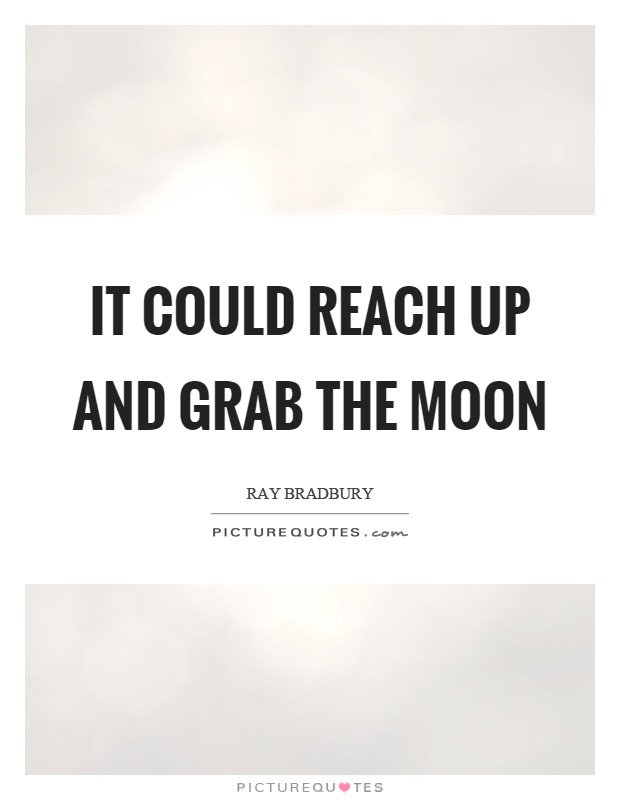 It Could Reach Up And Grab The Moon Picture Quotes