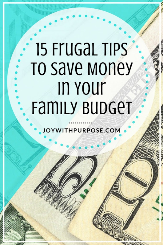 15 Frugal Tips to Save Money in Your Family Budget - Joy with PURPOSE