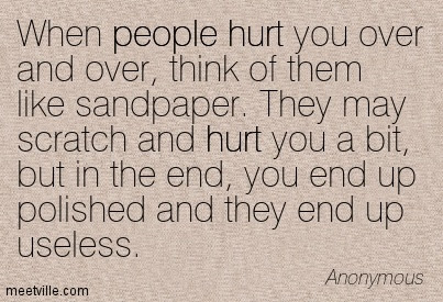 When People Hurt You Over And Over Think Of Them Like Sandpaper