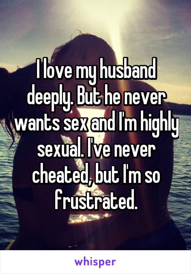 I Love My Husband Deeply But He Never Wants Sex And Im Highly