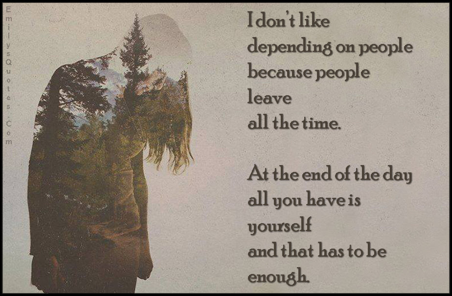 I Dont Like Depending On People Because People Leave All The Time