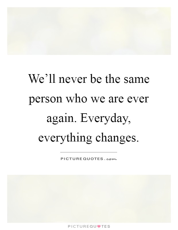 Well Never Be The Same Person Who We Are Ever Again Everyday