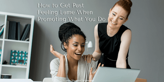 How to Get Past Feeling Lame When Promoting What You Do - Business Growth Solutions for Service-Based Entrepreneurs - Stephanie LH Calahan