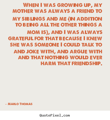 Quotes About Friendship When I Was Growing Up My Mother Was Always