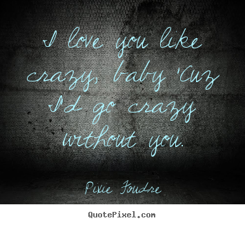 Pixie Foudre Picture Quotes I Love You Like Crazy Baby Cuz Id