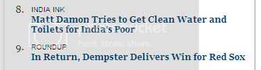 Successive headlines in NYT list of article recommendations: '8. India Ink Matt Damon Tries to Get Clean Water and Toilets for India's Poor' and '9. In Return, Dempster Delivers Win for Red Sox'