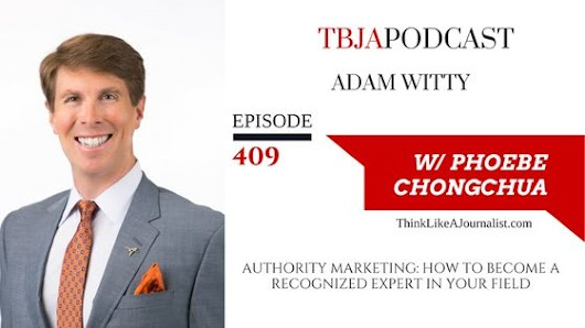 TBJA 409 Authority Marketing: How To Become A Recognized Expert In Your Field, Adam Witty — PHOEBE CHONGCHUA