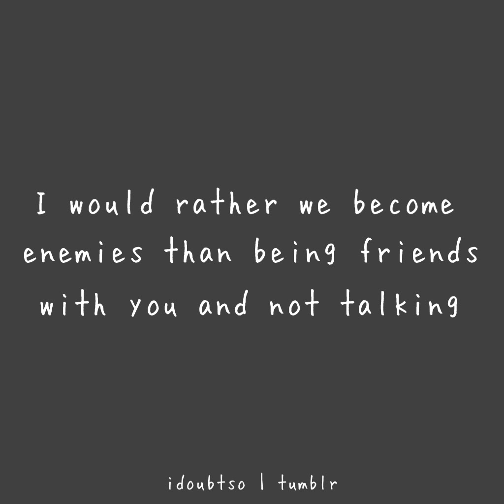 I Would Rather We Become Enemies Than Being Friends With You And Not