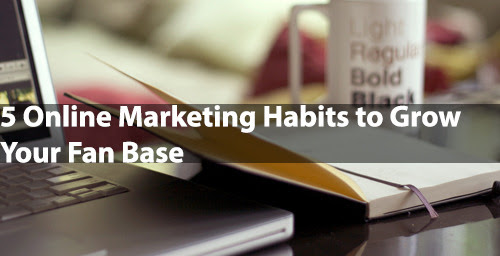 5 Online Marketing Habits to Grow Your Fan Base