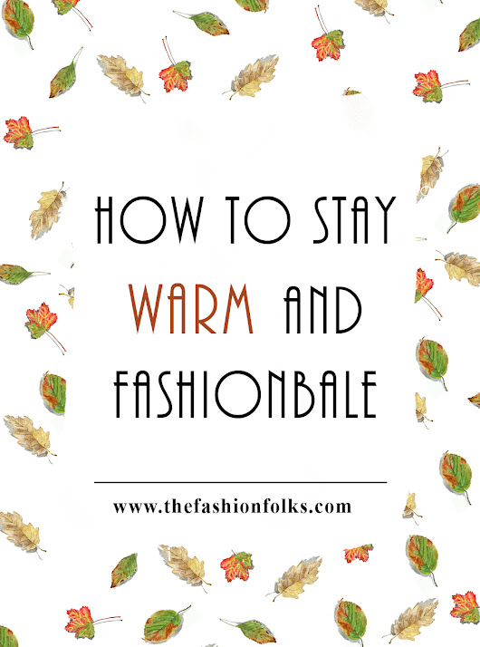 How To Stay Warm And Fashionable | The Fashion Folks