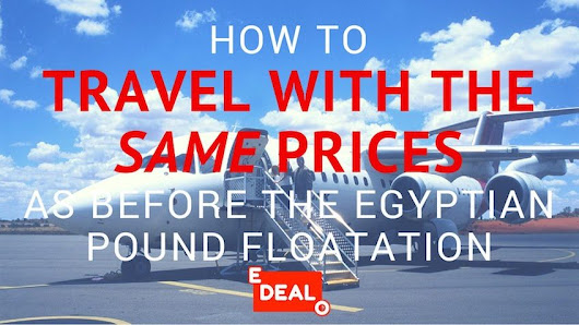 How to Travel with the same prices as before the Egyptian Pound Floatation