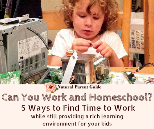Can You Work and Homeschool? 5 Ways to Find Time - Natural Parent Guide