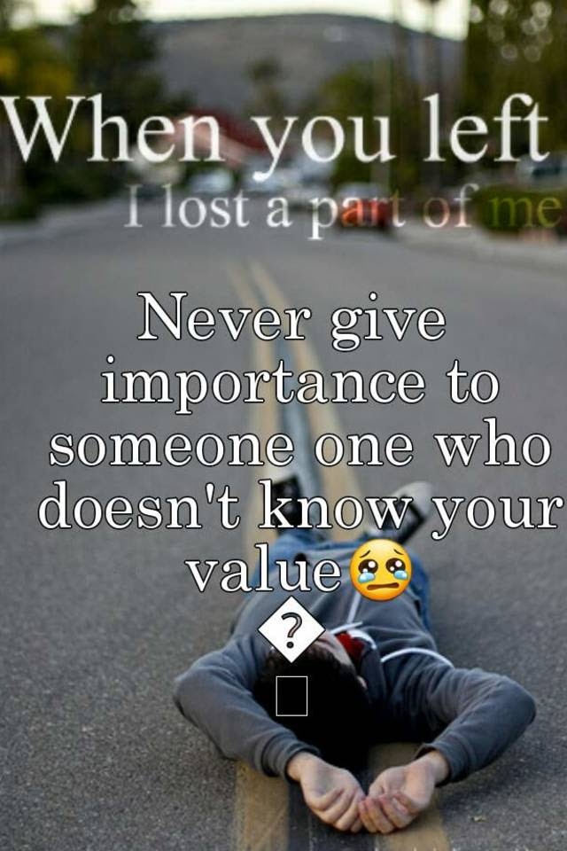 Never Give Importance To Someone One Who Doesnt Know Your Value