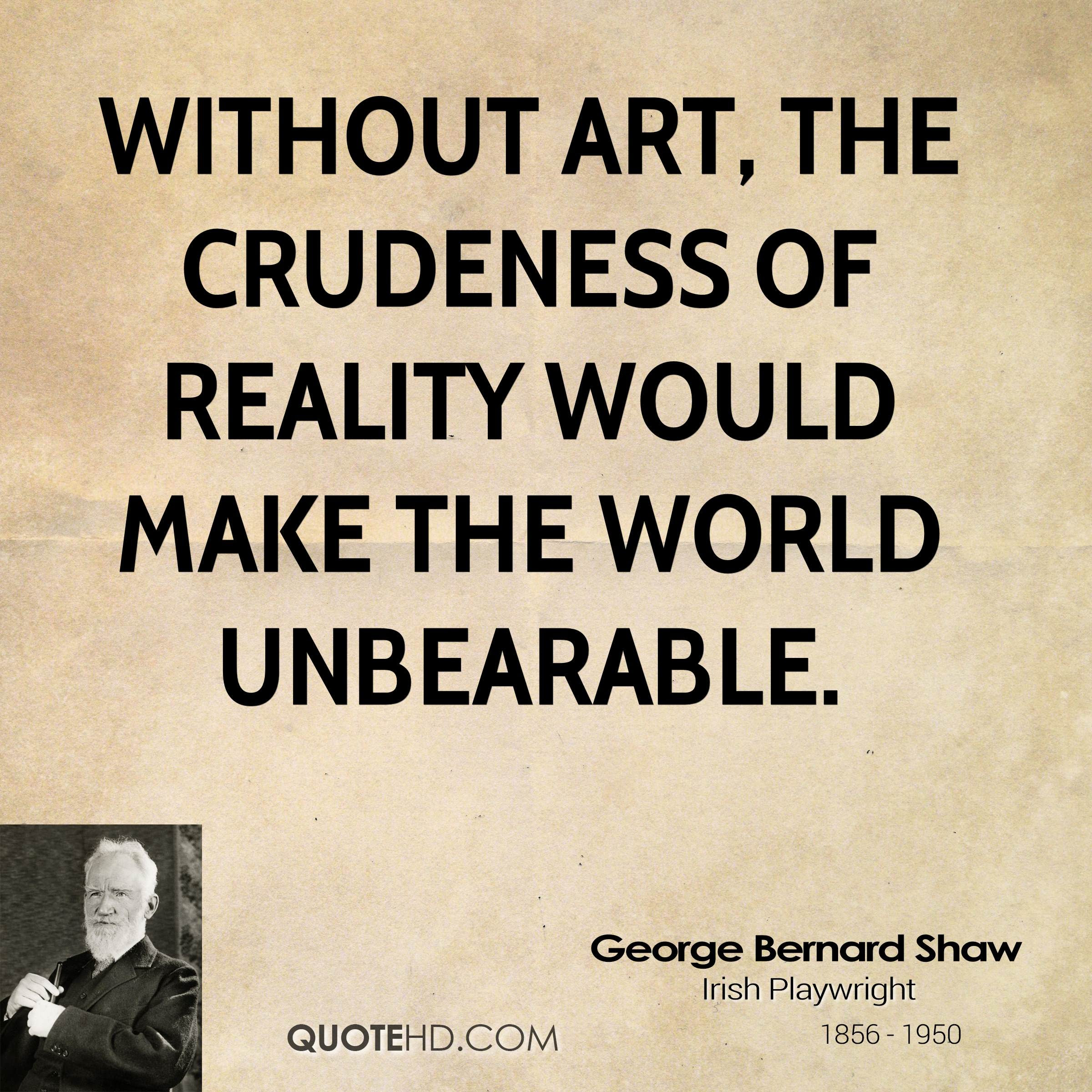 Without art the crudeness of reality would make the world unbearable