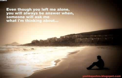 Even Though You Left Me Alone You Will Always Be Answer When