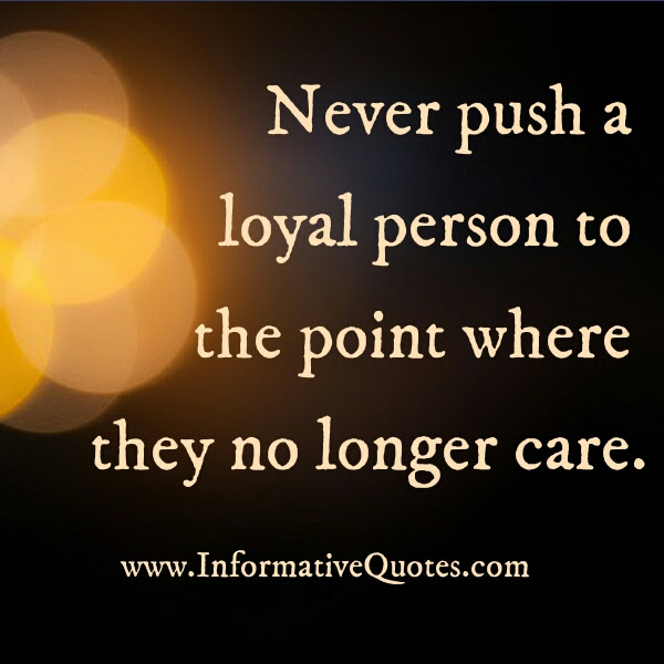 Never Push A Loyal Person To The Point Informative Quotes