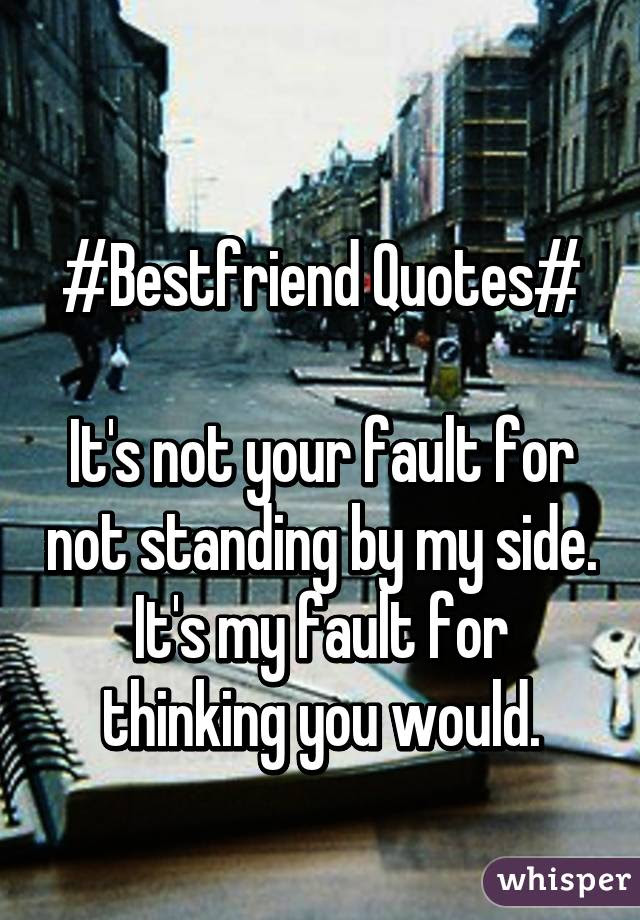 Bestfriend Quotes Its Not Your Fault For Not Standing By My Side