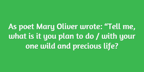 "As poet Mary Oliver wrote: ""Tell me, what is it you plan to do / with your one wild and precious life?"
