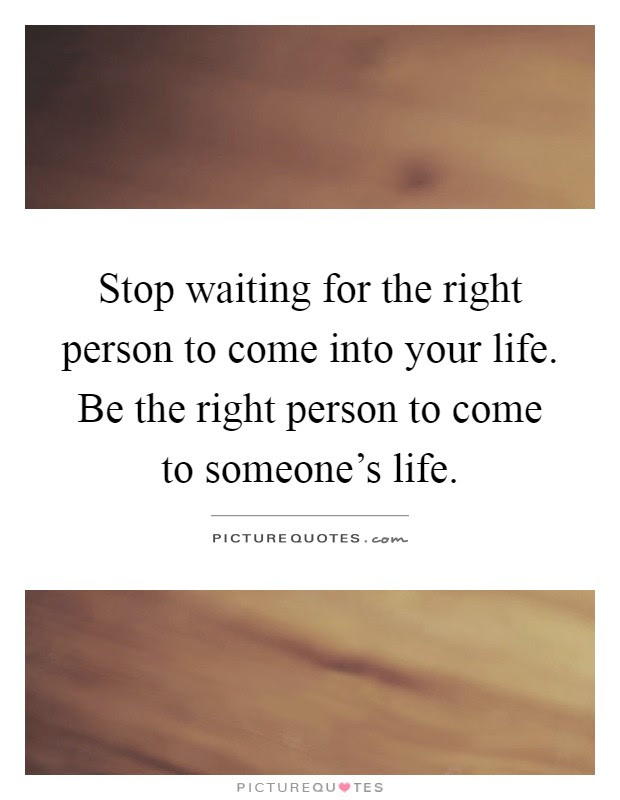 Stop Waiting For The Right Person To Come Into Your Life Be The
