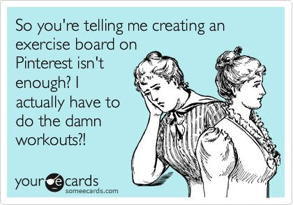 Funny Friendship Ecard: So youre telling me creating an exercise board on Pinterest isnt enough? I actually have to do the damn workouts?!  Check out the website